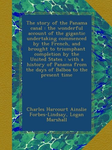 The story of the Panama canal : the wonderful account of the gigantic undertaking commenced by the French, and brought to triumphant completion by the ... from the days of Balboa to the present time