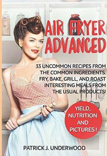 Air Fryer Advanced: 33 uncommon recipes from the common ingredients. Fry, Bake, Grill, and Roast interesting meals from the usual products! (Air Fryer Made Simple)