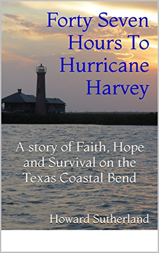 Forty Seven Hours To Hurricane Harvey: A story of Faith, Hope and Survival on the Texas Coastal Bend (Paul Stevenson Series Book 1) by [Sutherland, Howard]