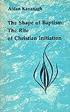 Shape of Baptism : The Rite of Christian Initiation, Kavanagh, Aidan, 0916134369