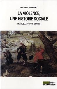 La violence, une histoire sociale - De la Renaissance aux lumières par Michel Nassiet