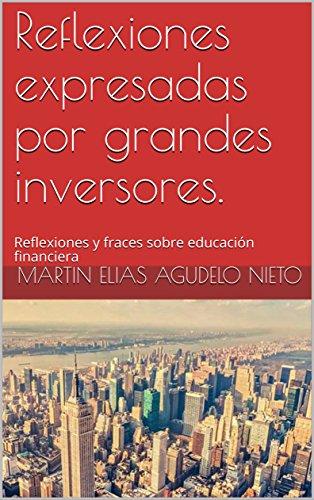 Reflexiones expresadas por grandes inversores.: Reflexiones y fraces sobre educación financiera (Citas y reflexiones nº 1) (Spanish Edition)