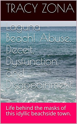 Laguna Beach! Abuse, Deceit, Dysfunction, and Disappoinment: Life behind the masks of this idyllic beachside town. (Laguna Beach! Abuse, Deceit, Dysfunction, and Disappointment Book 1)