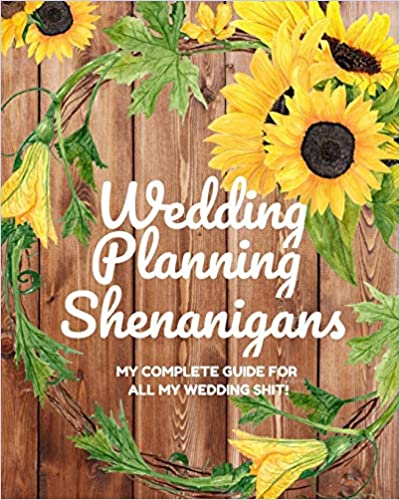 Wedding Planning Shenanigans: My Complete Guide for all My Wedding Shit!: Bride to Be Wedding Planning Notebook & Organizer with Checklists for Budgeting, Organizing & More - Rustic Sunflower Design