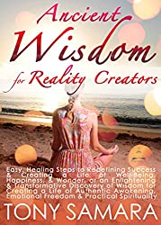 Ancient Wisdom for Reality Creators: Easy & Practical Healing Steps to Create a Life of Authentic Awakening, Emotional Freedom, Well-Being, Happiness, & Wonder.