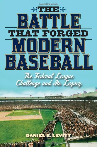Image of The Battle that Forged Modern Baseball: The Federal League Challenge and Its Legacy