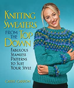 Knitting Sweaters from the Top Down: Fabulous Seamless Patterns to Suit Your Style by Cathy Carron (2007-03-01)