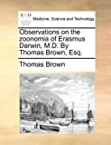 Observations on the Zoonomia of Erasmus Darwin, M D by Thomas Brown, Esq, Thomas Brown, 1140711296