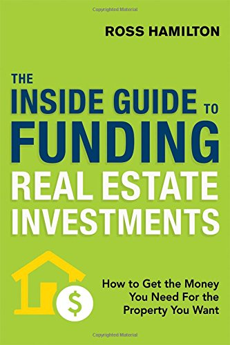 The Inside Guide To Funding Real Estate Investments  How To Get The Money You Need For The Property You Want