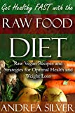 Get Healthy FAST with the Raw Food Diet: Raw Vegan Recipes and Strategies for Optimal Health and Weight Loss (Raw Foods, Raw Food Books, Vegan Foods and Healthy Recipes Book 1)
