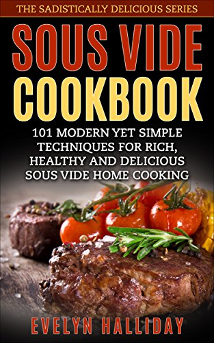 Sous Vide Cookbook: 101 Modern yet Simple Techniques for Rich, Healthy and Delicious Sous Vide Home Cooking (The Sadistically Delicious Series Book 2) by Evelyn Halliday