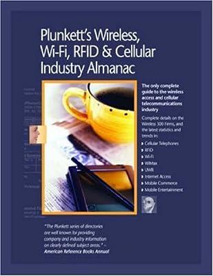 Plunkett's Wireless, Wi-Fi, RFID and Cellular Industry Almanac 2008: Wireless, Wi-Fi, RFID & Cellular Industry Market Research, Statistics, Trends & ... Wi-Fi, RFID & Cellular Industry Almanac)