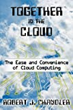Together in the Cloud : The Ease and Convenience of Cloud Computing, Chandler, Robert, 0983891990