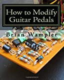 How to Modify Guitar Pedals: A complete how-to package for the electronics newbie on how to modify guitar and bass…