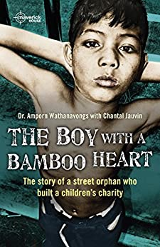 The Boy With A Bamboo Heart: The story of the street orphan who built a charity. By Amporn Wathanvongs with Chantal Jauvin. by [Wathanavongs, Amporn, Jauvin, Chantal]