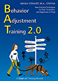 Behavior Adjustment Training 2.0: New Practical Techniques For Fear, Frustration, and Aggression