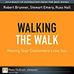 Walking the Walk: Having Your Customers Love You | Robert Brunner,Stewart Emery,Russ Hall
