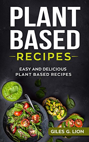 Plant Based Recipes: Easy and Delicious Plant Based Recipes by Giles G. Lion
