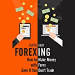 Forexing: How to Make Money with Forex Even If You Don't Trade   Curtis Kray