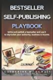 BESTSELLER SELF-PUBLISHING PLAYBOOK: WRITE AND PUBLISH A BESTSELLER AND USE IT TO SKYROCKET YOUR AUTHORITY, BUSINESS, AND INCOME