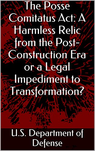The Posse Comitatus Act: A Harmless Relic from the Post-Construction Era or a Legal Impediment to Transformation?