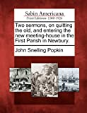 Two Sermons, on Quitting the Old, and Entering the New Meeting-House in the First Parish in Newbury, John Snelling Popkin, 1275632637