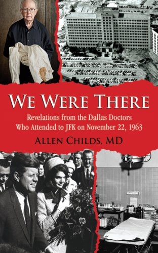 We Were There: Revelations from the Dallas Doctors Who Attended to JFK on November 22, 1963 Body Superior Full Coverage