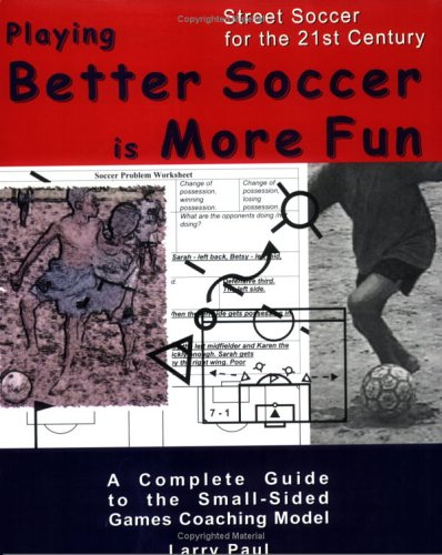 Download Playing Better Soccer is More Fun: A complete guide to the small-sided games coaching model PDF