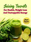 Juicing Secrets For Health, Weight Loss And Unstoppable Energy (Juicing For Weight Loss, Juicers, Detox, Cleanse, Detoxify, Juicing Recipes)