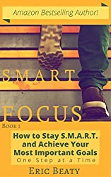 SMART FOCUS: How to Stay S.M.A.R.T. and Achieve Your Most Important Goals One Step at a Time (The SMART FOCUS System Book 1)