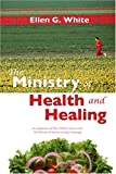 The Ministry of Health and Healing : Ellen White's Classic Work on Wellness in Today's Language: An Adaptation of the Ministry of Healing by Ellen G. White, White, Ellen G., 081632025X