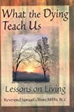What the Dying Teach Us : Lessons on Living, Oliver, Samuel L., 0789004755