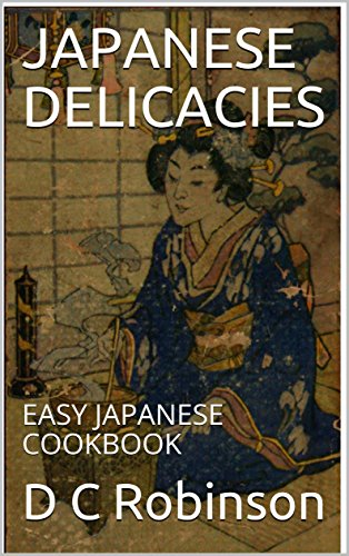 JAPANESE DELICACIES: EASY JAPANESE COOKBOOK by D C Robinson