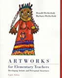 Artworks for Elementary Teachers : Developing Artistic and Perceptual Awareness, Herberholz, Donald W. and Herberholz, Barbara, 069734424X