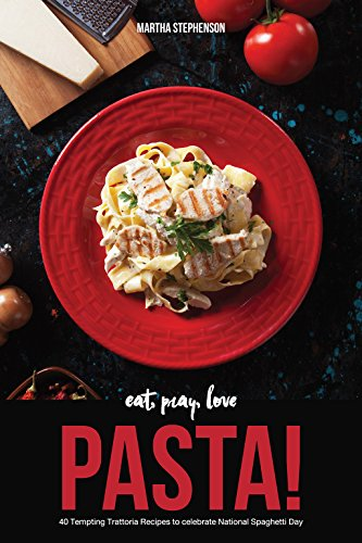 Eat, Pray, Love Pasta!: 40 Tempting Trattoria Recipes to Celebrate National Spaghetti Day by Martha Stephenson