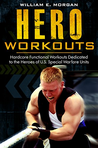 Hero Workouts: Hardcore Functional Workouts Dedicated to the Heroes of U.S. Special Warfare Units by [Morgan, William]