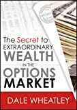 The Secret to Extraordinary Wealth in the Options Market, Wheatley, Dale, 1592803776