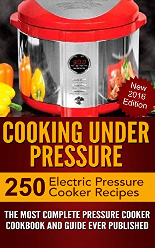 Cooking Under Pressure -The Ultimate Electric Pressure Recipe Cookbook and Guide for Electric Pressure Cookers.: New 2016 Edition - Now Contains 250 Electric Pressure Cooker Recipes. by Joel Brothers