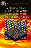 A First Course on Basic Elements of Heat Flow in Nanoporous Fabrics, A. K. Haghi, 1619429381