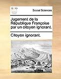 Jugement de la République Françoise Par un Citoyen Ignorant, Citoyen Ignorant., 1140818570
