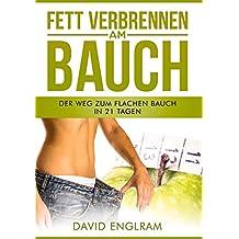 Fett verbrennen am Bauch: Der Weg zum flachen Bauch in 21 Tagen + Trainingsplan der Stars (schnell abnehmen am Bauch, Bauchfett verlieren für straffen Bauch) (German Edition)