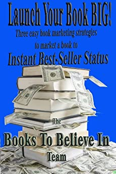 Launch Your Book BIG: Three easy book launch strategies to market a book to Instant Best-Seller Status (Market a Book Online 1) by [Books To Believe In Team, EJ Thornton, John Craig, Capri Brock]