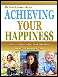 ACHIEVING YOUR HAPPINESS: Discover The Simple Way To Kick Start Your Happiness And Reach Your Dreams In 7 Easy Steps (The Easy Achievers Series Book 1) (English Edition)