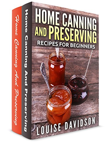 Home Canning and Preserving Recipes for Beginners 2 books in 1 Book Set: Home Canning and Preserving Recipes for Beginners (Vol. 1) and Home Canning and Preserving Recipes for Beginners  (Vol. 2) by [Davidson, Louise]