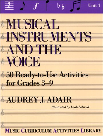 Musical Instruments and the Voice: 50 Ready to Use Activities for Grades 3-9 (Music Curriculum Activities Library, Unit 4)