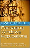 Packaging Windows Applications: A Guide for Beginners to Learn the Processes, Tools and Tips of the Trade.