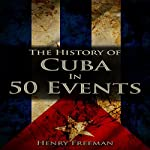 The History of Cuba in 50 Events: History by Country Timeline, Book 3   Henry Freeman