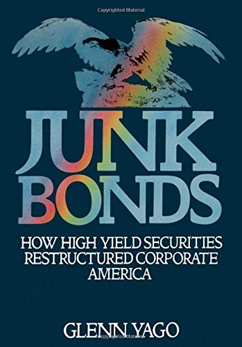 Junk Bonds: How High Yield Securities Restructured Corporate America by Glenn Yago