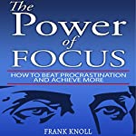 The Power of Focus: How to Beat Procrastination and Achieve More | Frank Knoll