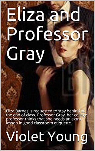Eliza and Professor Gray: Eliza Barnes is requested to stay behind at the end of class. Professor Gray, her college professor thinks that she needs an extra lesson in good classroom etiquette. (Violet Think)